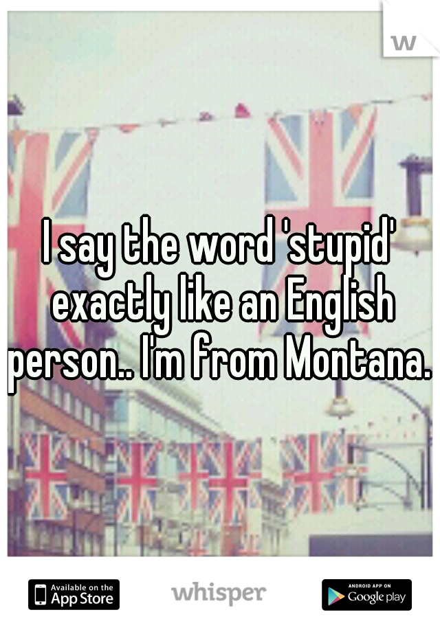 I say the word 'stupid' exactly like an English person.. I'm from Montana.
