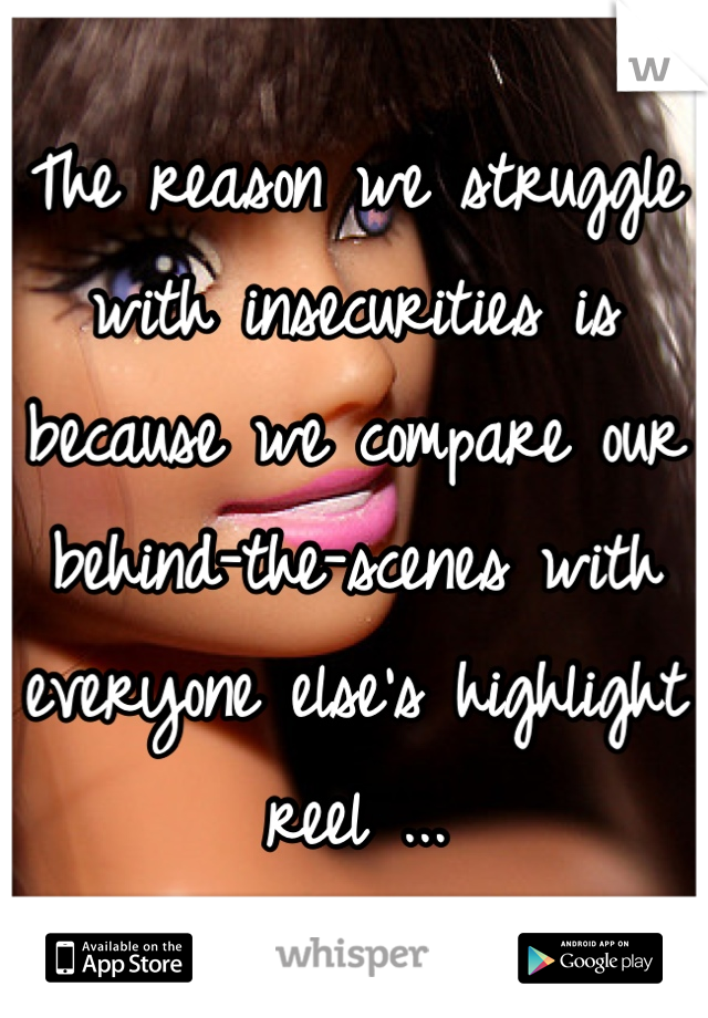 The reason we struggle with insecurities is because we compare our behind-the-scenes with everyone else's highlight reel ...