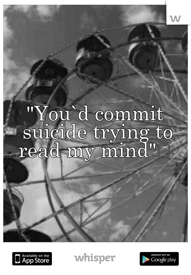 """You`d commit suicide trying to read my mind"""