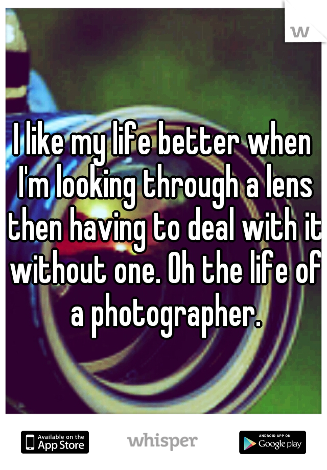I like my life better when I'm looking through a lens then having to deal with it without one. Oh the life of a photographer.