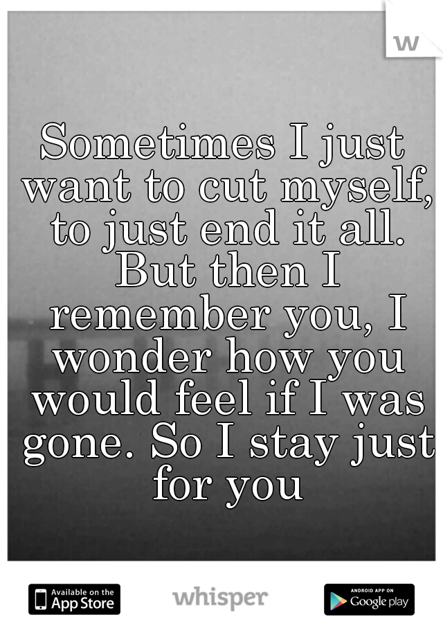 Sometimes I just want to cut myself, to just end it all. But then I remember you, I wonder how you would feel if I was gone. So I stay just for you