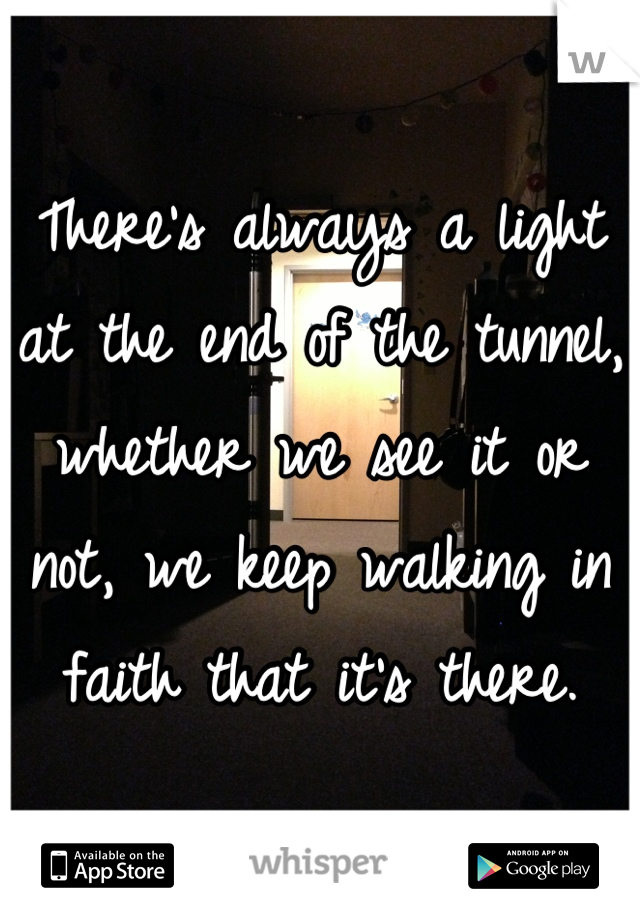 There's always a light at the end of the tunnel, whether we see it or not, we keep walking in faith that it's there.