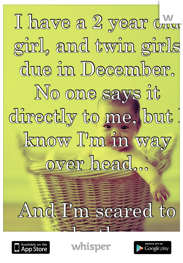 I have a 2 year old girl, and twin girls due in December. No one says it directly to me, but I know I'm in way over head...  And I'm scared to death.
