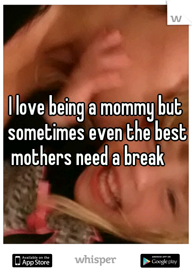 I love being a mommy but sometimes even the best mothers need a break