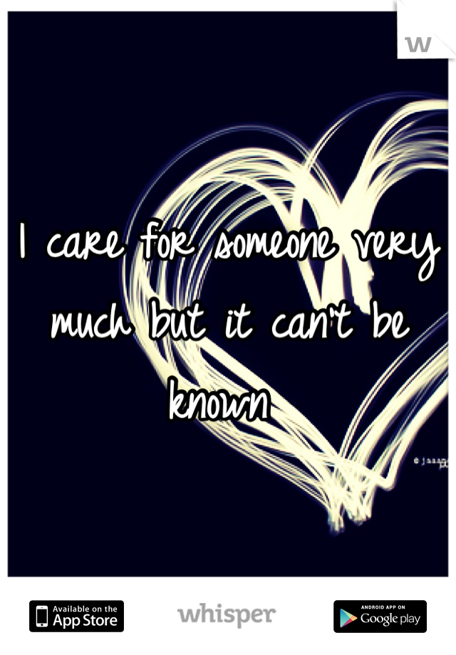 I care for someone very much but it can't be known