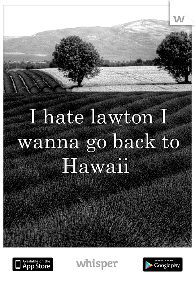 I hate lawton I wanna go back to Hawaii