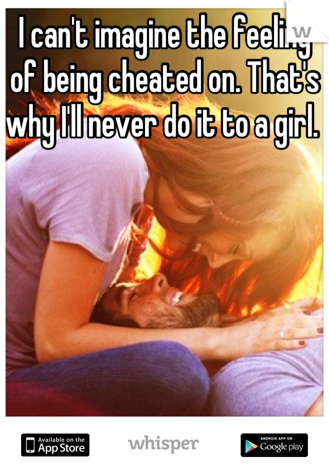 I can't imagine the feeling of being cheated on. That's why I'll never do it to a girl.