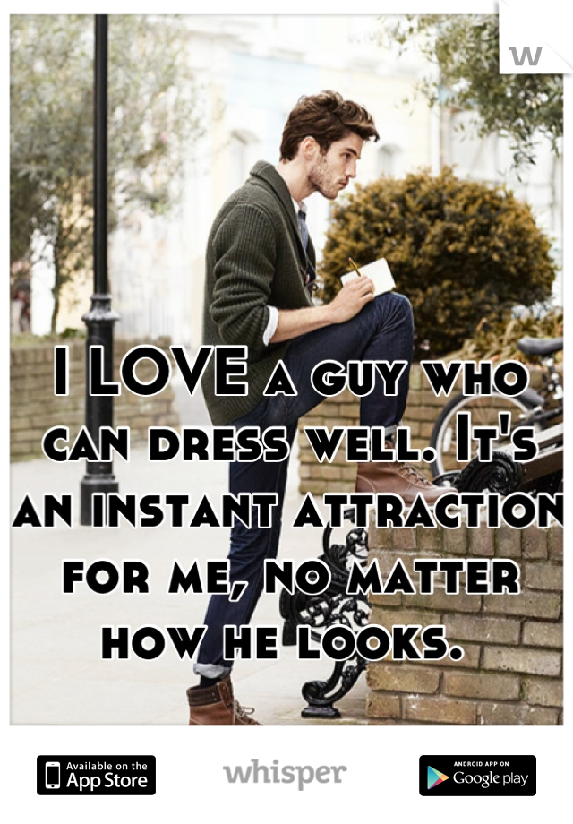 I LOVE a guy who can dress well. It's an instant attraction for me, no matter how he looks.