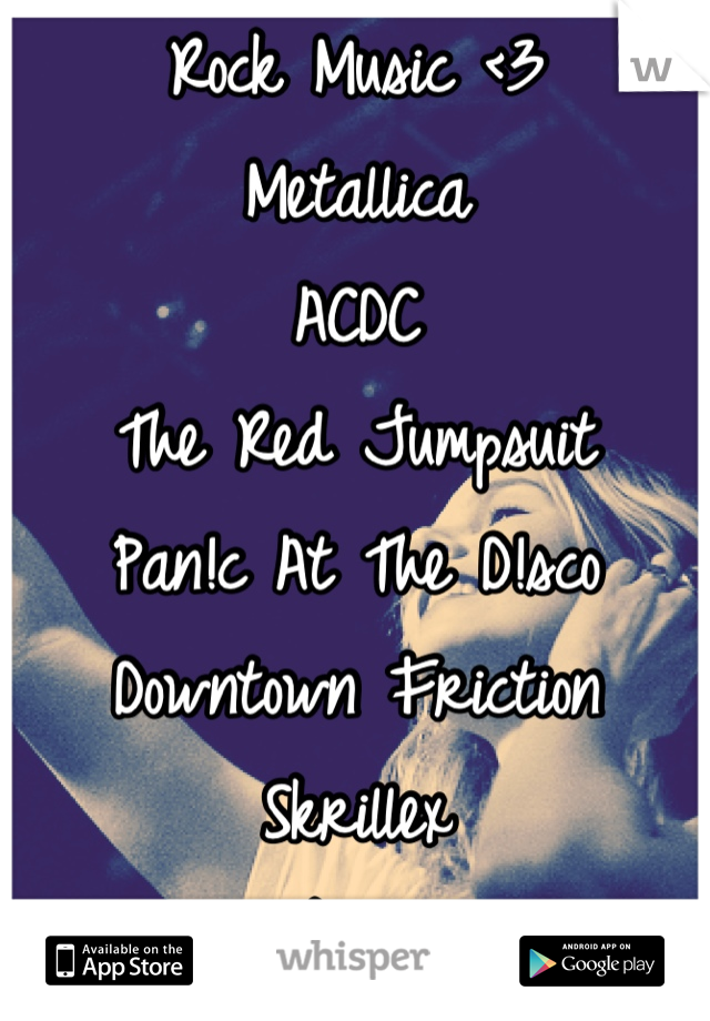 Rock Music <3 Metallica ACDC The Red Jumpsuit Pan!c At The D!sco Downtown Friction  Skrillex  Skillet