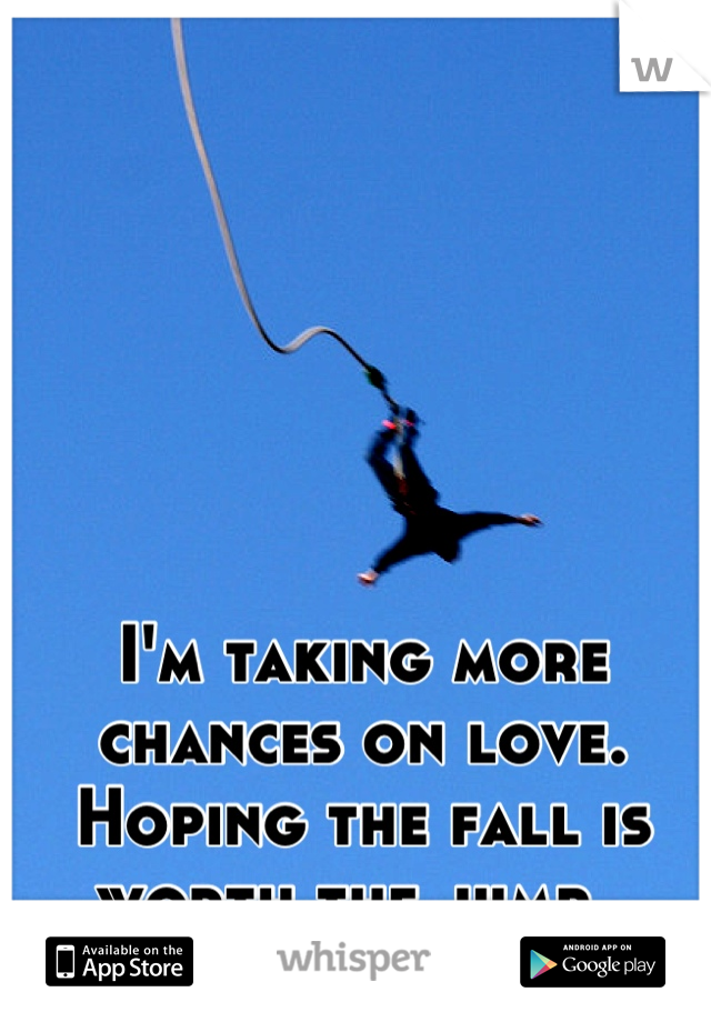 I'm taking more chances on love.  Hoping the fall is worth the jump.