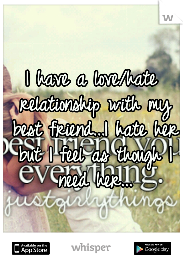 I have a love/hate relationship with my best friend...I hate her but I feel as though I need her...