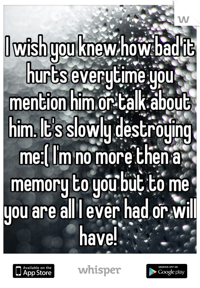 I wish you knew how bad it hurts everytime you mention him or talk about him. It's slowly destroying me:( I'm no more then a memory to you but to me you are all I ever had or will have!