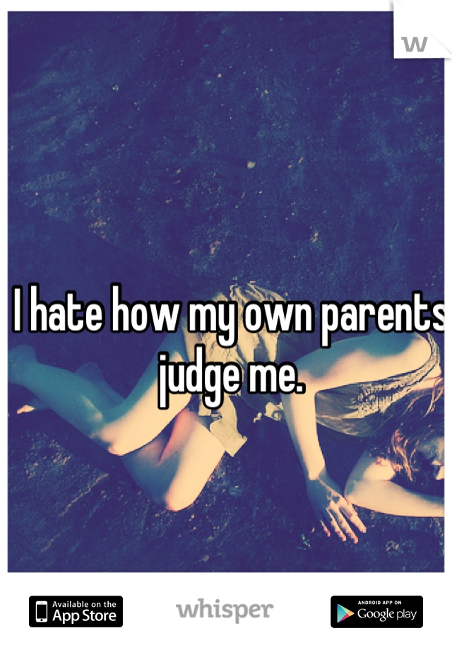 I hate how my own parents judge me.