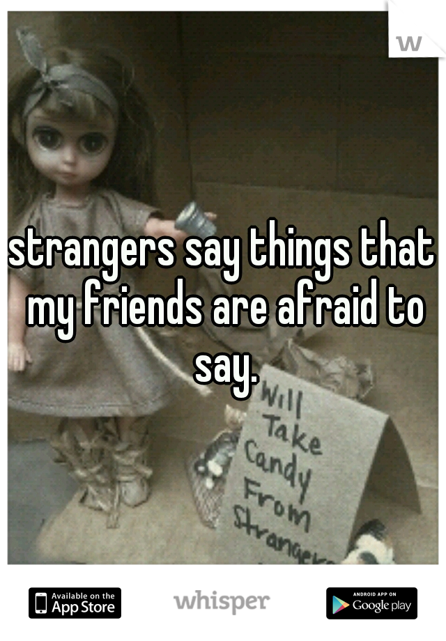 strangers say things that my friends are afraid to say.