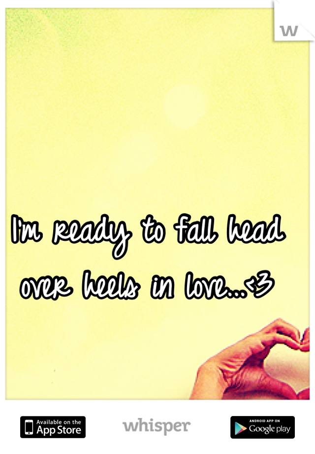 I'm ready to fall head over heels in love...<3