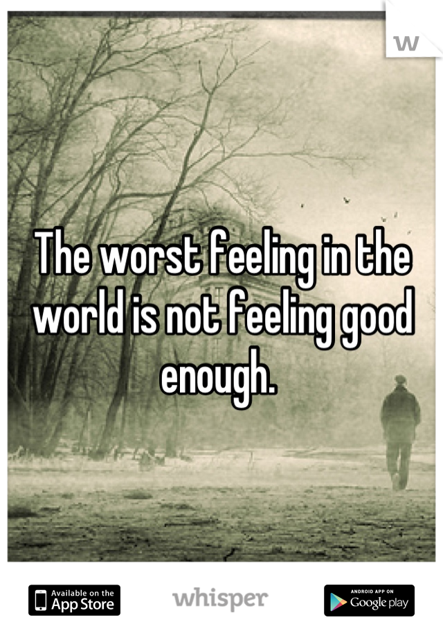 The worst feeling in the world is not feeling good enough.