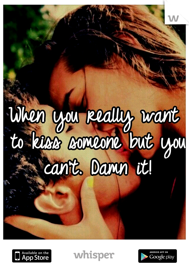 When you really want to kiss someone but you can't. Damn it!