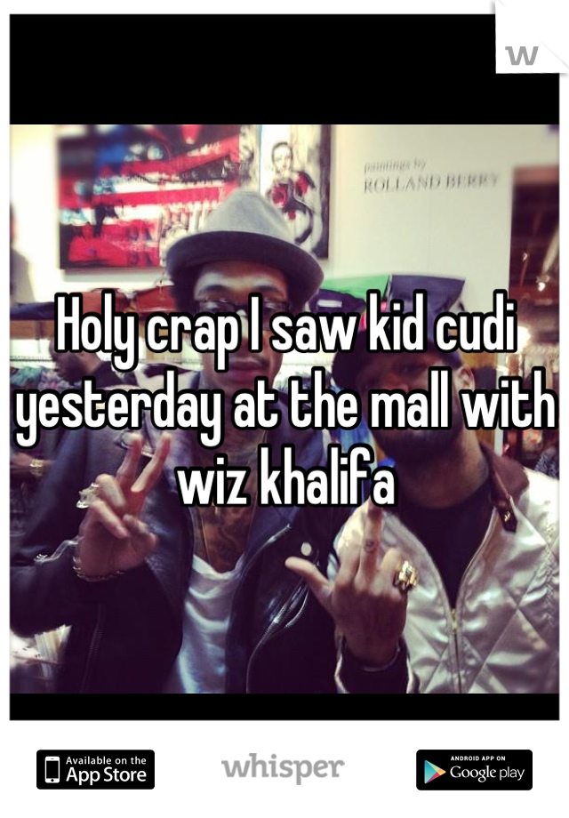 Holy crap I saw kid cudi yesterday at the mall with wiz khalifa