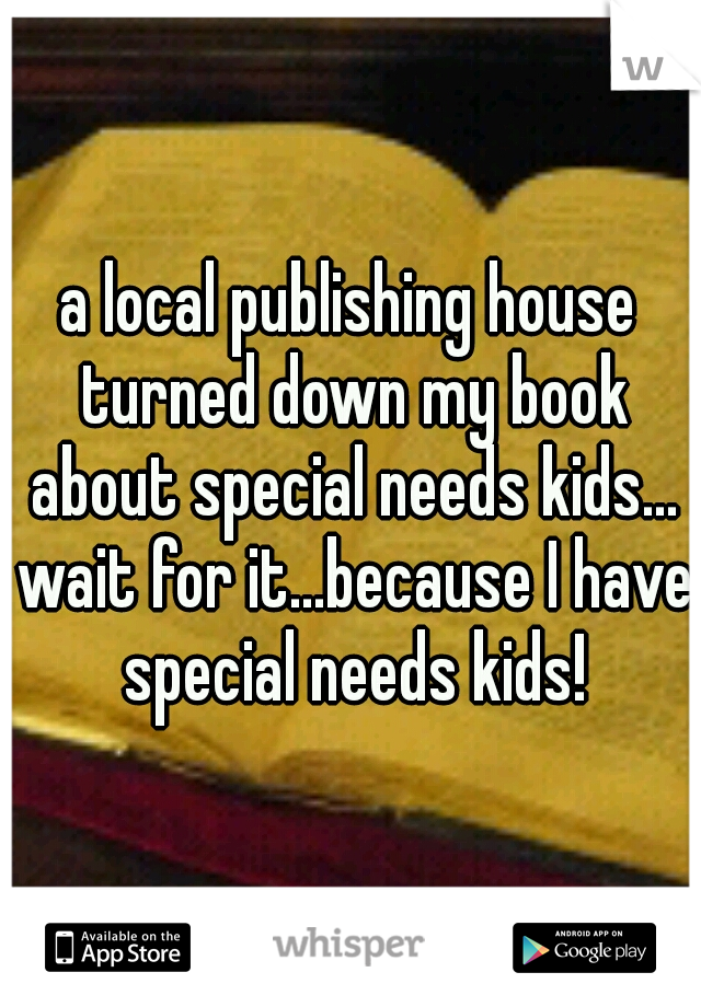 a local publishing house turned down my book about special needs kids... wait for it...because I have special needs kids!