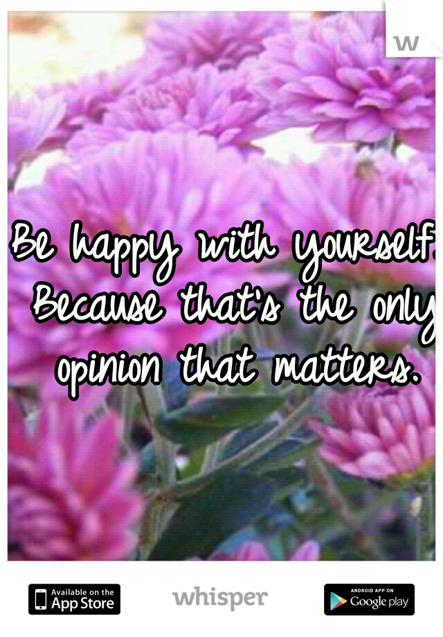 Be happy with yourself. Because that's the only opinion that matters.