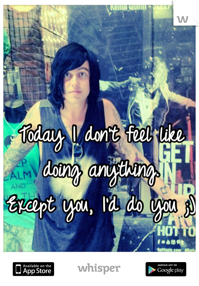 Today I don't feel like doing anything. Except you, I'd do you ;)