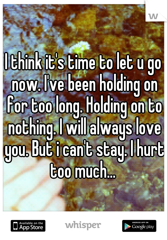 I think it's time to let u go now. I've been holding on for too long. Holding on to nothing. I will always love you. But i can't stay. I hurt too much...