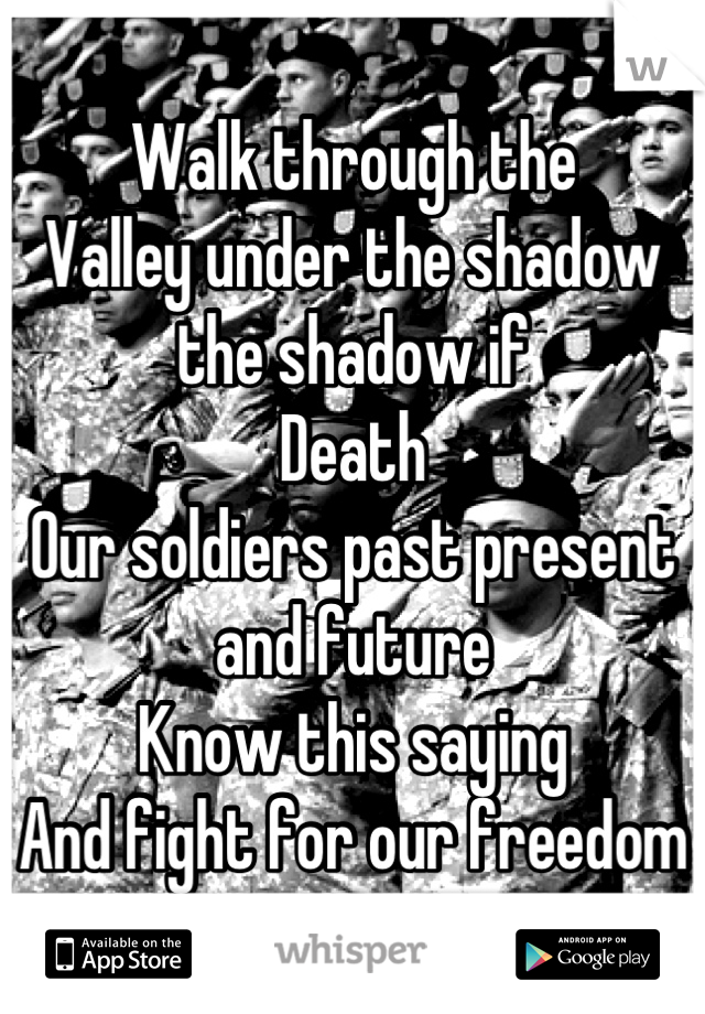 Walk through the Valley under the shadow the shadow if Death Our soldiers past present and future Know this saying  And fight for our freedom