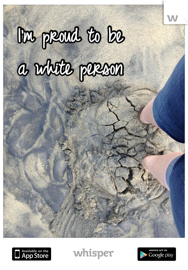 I'm proud to be a white person