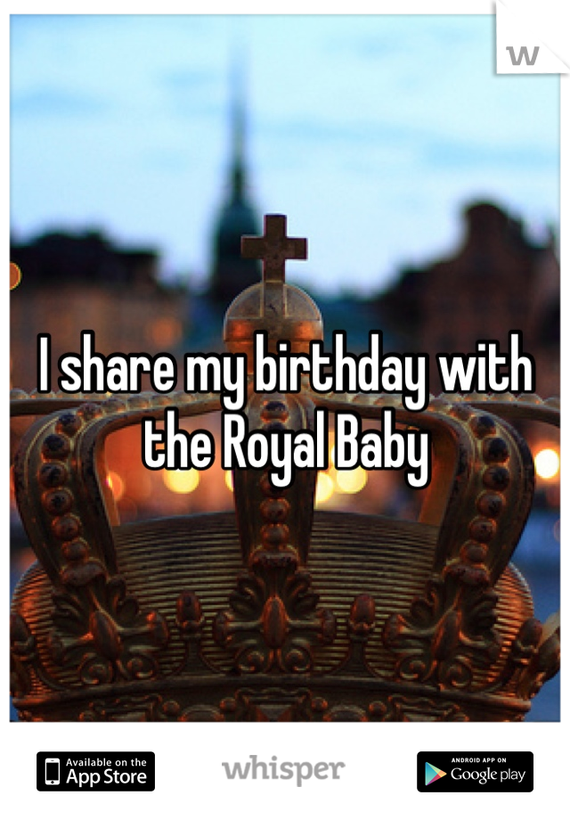 I share my birthday with the Royal Baby
