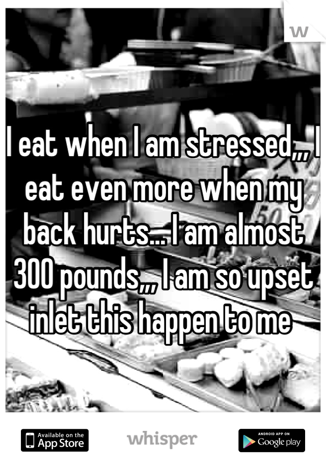 I eat when I am stressed,,, I eat even more when my back hurts... I am almost 300 pounds,,, I am so upset inlet this happen to me