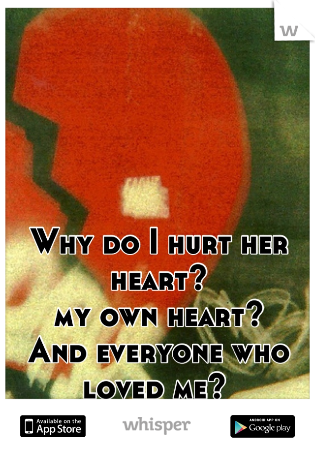 Why do I hurt her heart? my own heart?  And everyone who loved me?