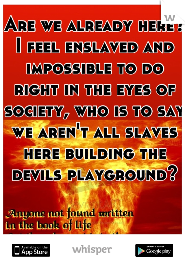 Are we already here? I feel enslaved and impossible to do right in the eyes of society, who is to say we aren't all slaves here building the devils playground?