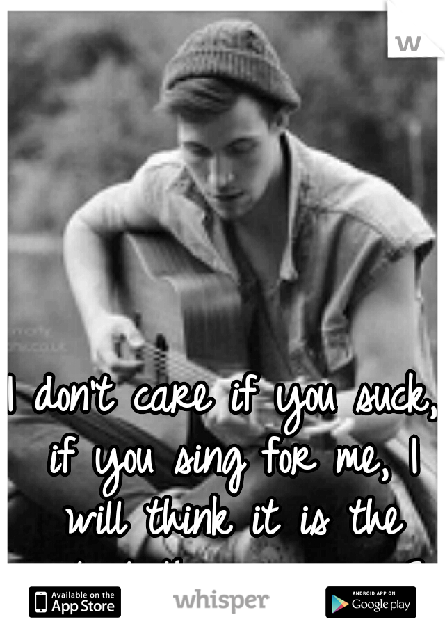 I don't care if you suck, if you sing for me, I will think it is the cutest thing ever... <3