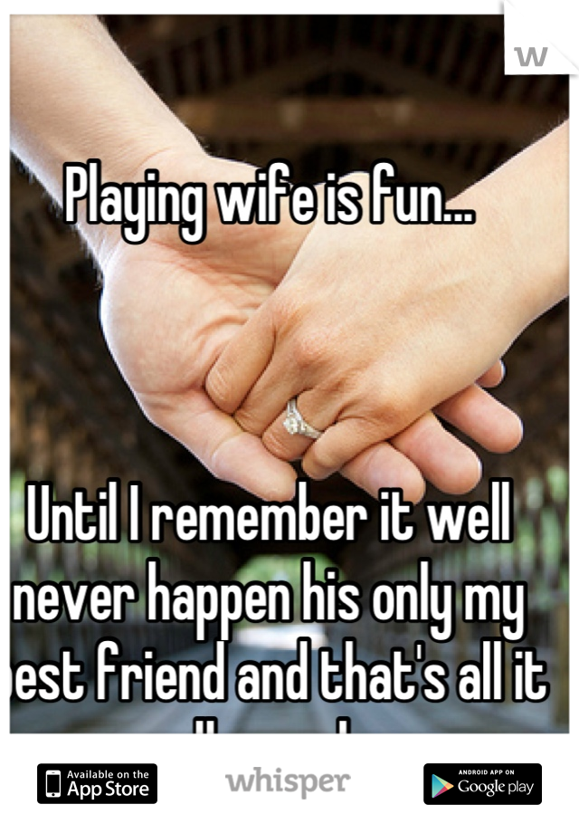 Playing wife is fun...     Until I remember it well never happen his only my best friend and that's all it well ever be