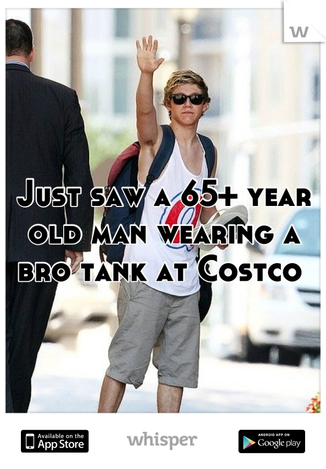 Just saw a 65+ year old man wearing a bro tank at Costco