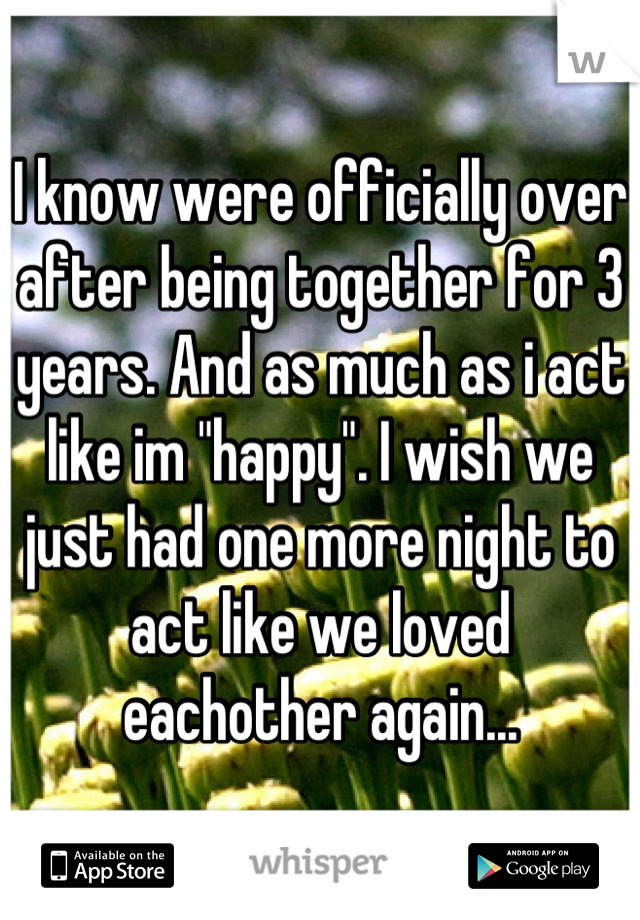 """I know were officially over after being together for 3 years. And as much as i act like im """"happy"""". I wish we just had one more night to act like we loved eachother again..."""