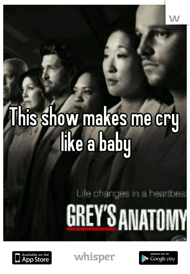 This show makes me cry like a baby