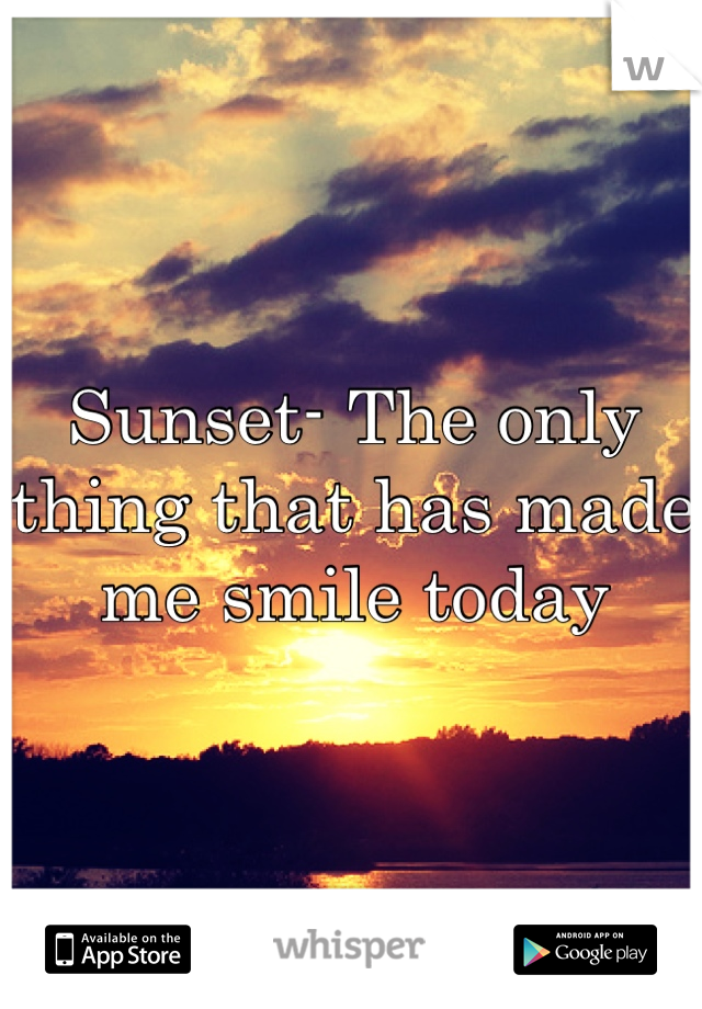 Sunset- The only thing that has made me smile today