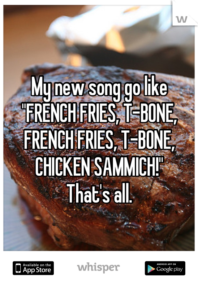 "My new song go like ""FRENCH FRIES, T-BONE, FRENCH FRIES, T-BONE, CHICKEN SAMMICH!"" That's all."
