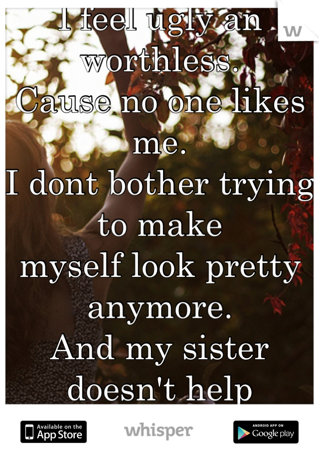 I feel ugly an worthless.  Cause no one likes me.  I dont bother trying to make myself look pretty anymore.  And my sister doesn't help Shes so pretty. Everyone likes her.