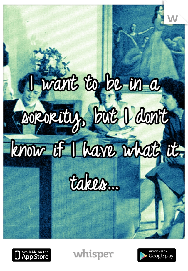 I want to be in a sorority, but I don't know if I have what it takes...