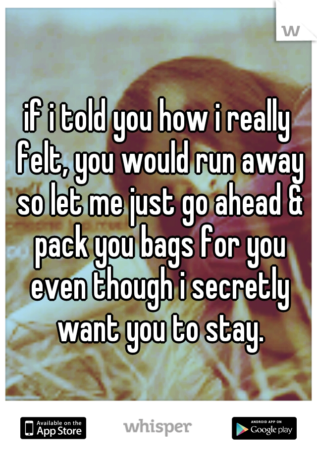 if i told you how i really felt, you would run away so let me just go ahead & pack you bags for you even though i secretly want you to stay.