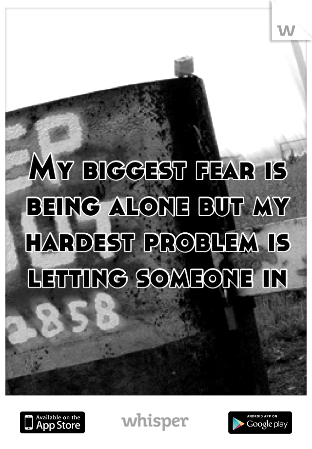 My biggest fear is being alone but my hardest problem is letting someone in