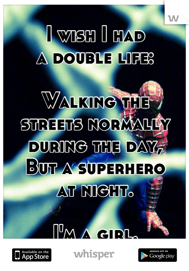 I wish I had  a double life:  Walking the  streets normally  during the day, But a superhero  at night.  I'm a girl.