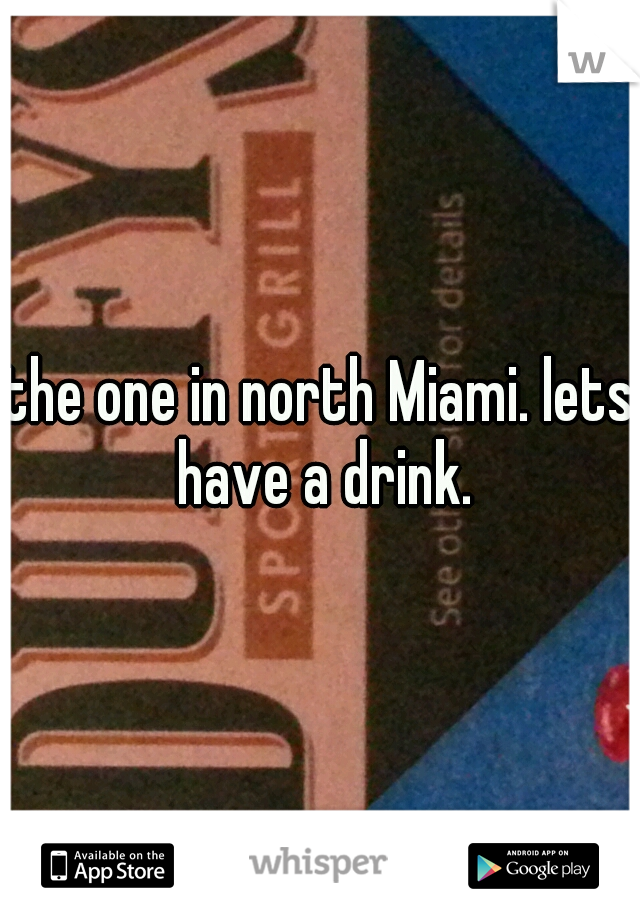 the one in north Miami. lets have a drink.