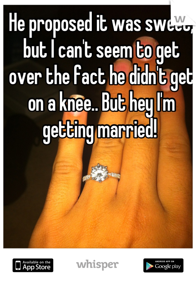 He proposed it was sweet, but I can't seem to get over the fact he didn't get on a knee.. But hey I'm getting married!