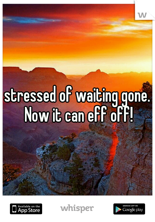 stressed of waiting gone. Now it can eff off!