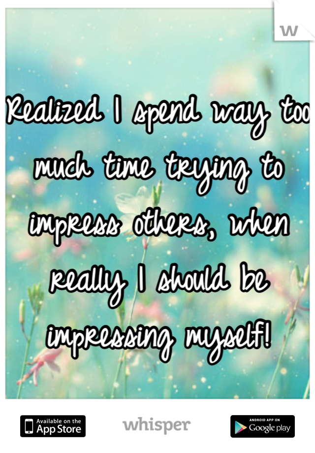 Realized I spend way too much time trying to impress others, when really I should be impressing myself!