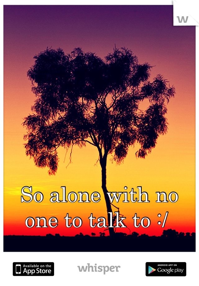 So alone with no one to talk to :/