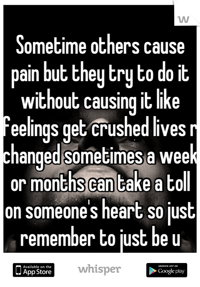 Sometime others cause pain but they try to do it without causing it like feelings get crushed lives r changed sometimes a week or months can take a toll on someone's heart so just remember to just be u